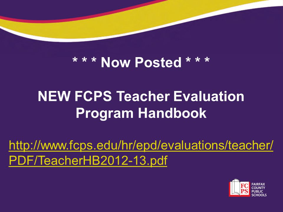 * * * Now Posted * * * NEW FCPS Teacher Evaluation Program Handbook http://www.fcps.edu/hr/epd/evaluations/teacher/ PDF/TeacherHB2012-13.pdf