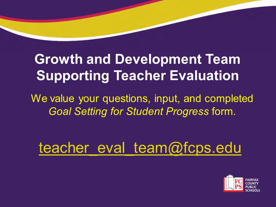 Growth and Development Team Supporting Teacher Evaluation teacher_eval_team@fcps.edu We value your questions, input, and completed Goal Setting for St