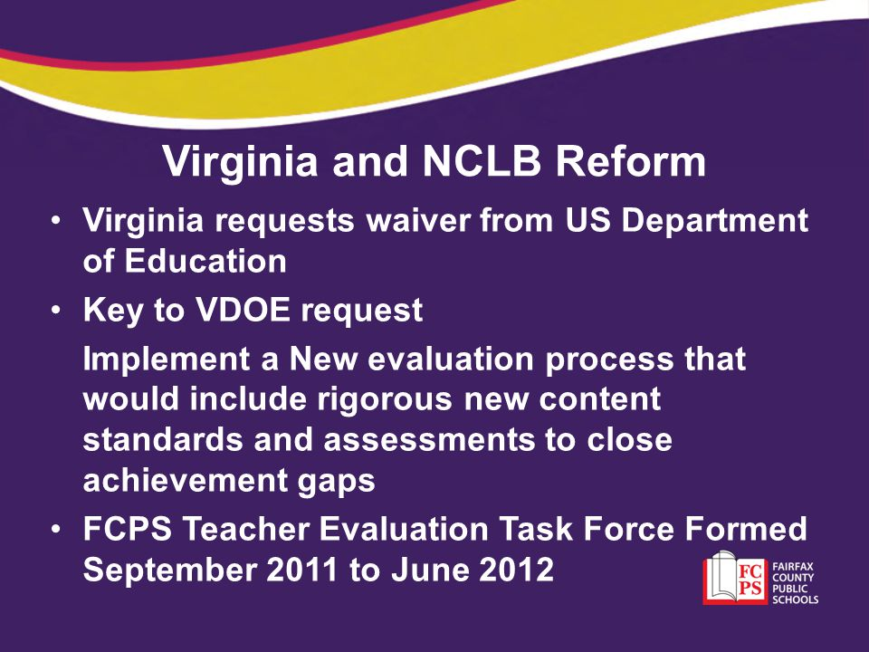 Virginia and NCLB Reform June 29, 2012 – DOE Waiver: Virginia school divisions will no longer have to meet the arbitrary and unrealistic NCLB benchmarks or AYP VDOE Mandate - Effective July 1, 2012 All school systems are to implement a new teacher evaluation process – containing seven standards, with Standard 7 - Student Progress weighted 40%