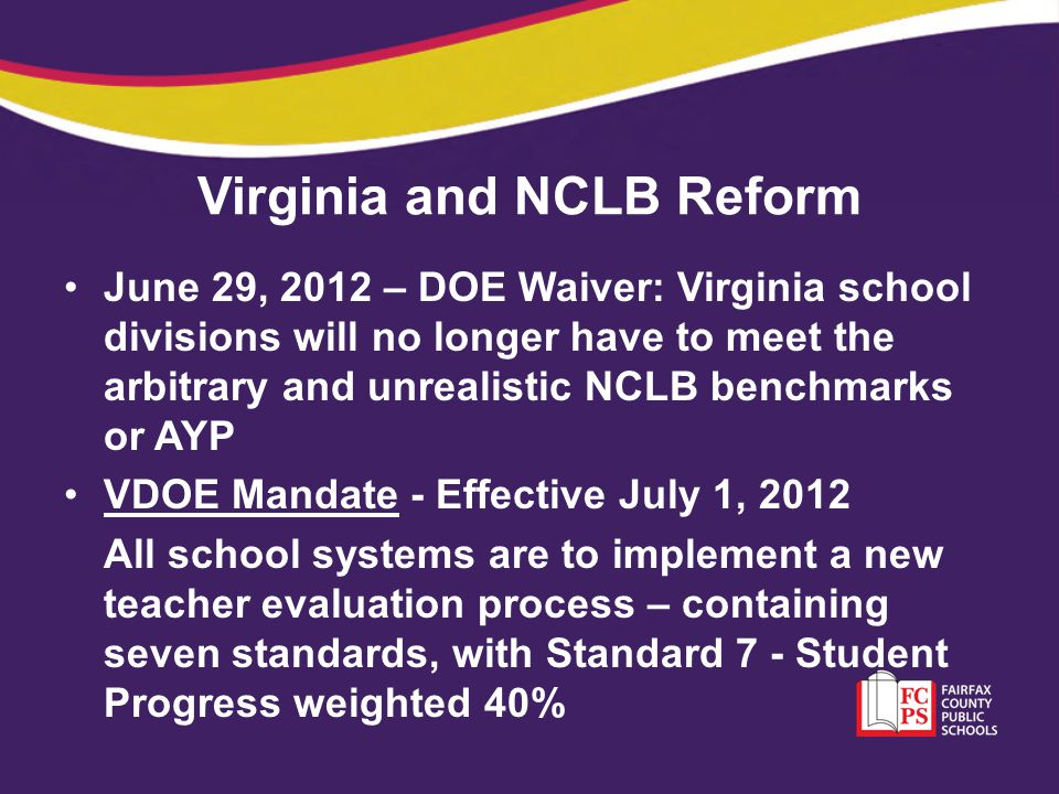 Virginia and NCLB Reform June 29, 2012 – DOE Waiver: Virginia school divisions will no longer have to meet the arbitrary and unrealistic NCLB benchmar