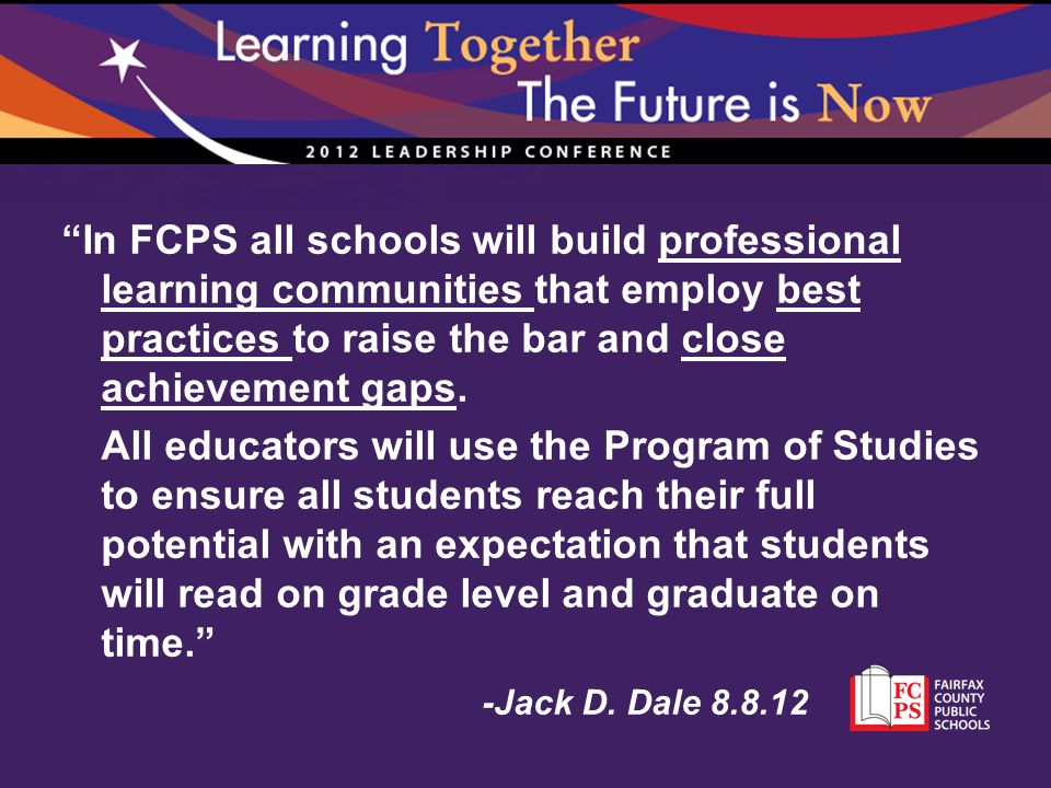"""In FCPS all schools will build professional learning communities that employ best practices to raise the bar and close achievement gaps. All educator"