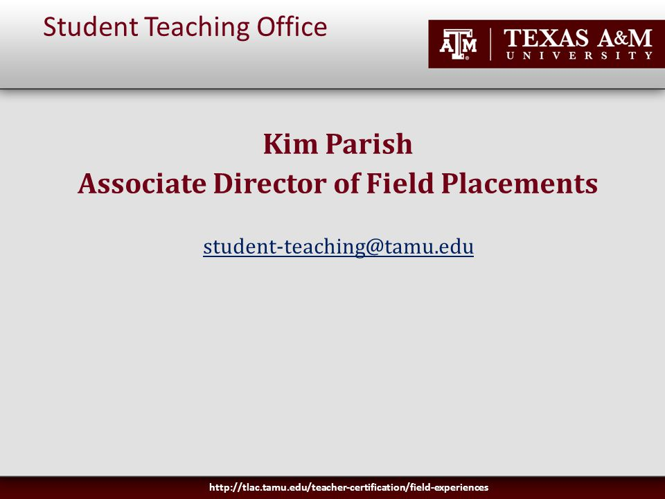 Student Teaching Office Kim Parish Associate Director of Field Placements student-teaching@tamu.edu http://tlac.tamu.edu/teacher-certification/field-experiences