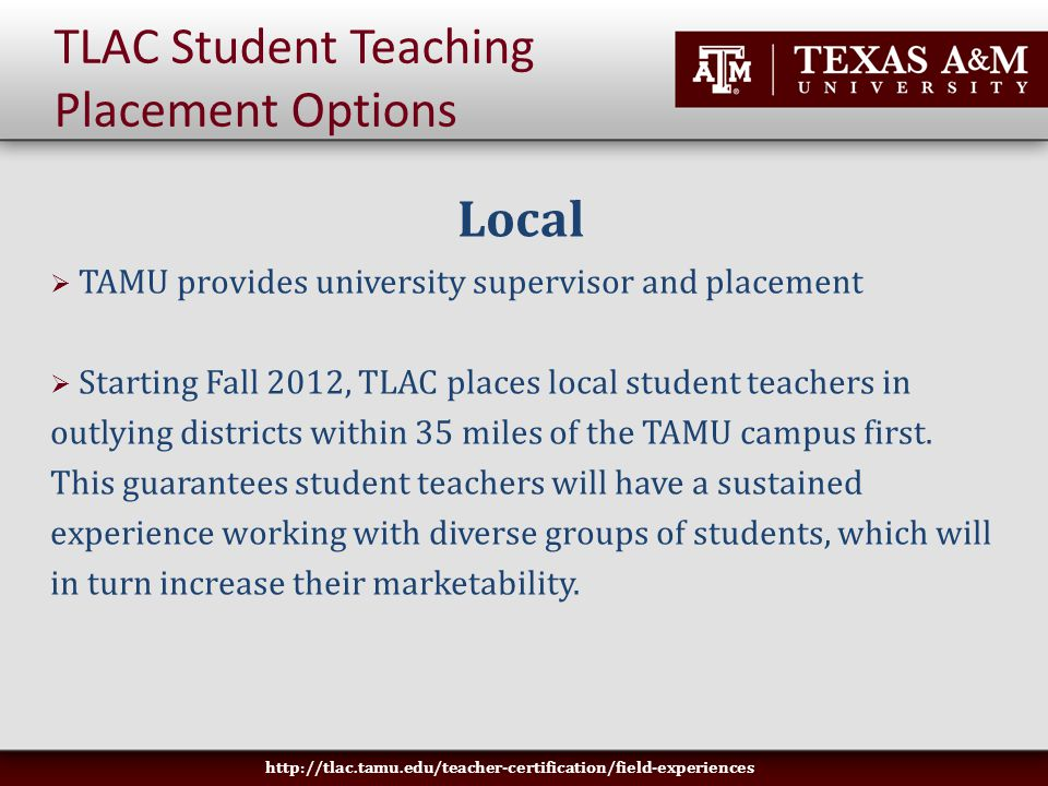 TLAC Student Teaching Placement Options Local  TAMU provides university supervisor and placement  Starting Fall 2012, TLAC places local student teachers in outlying districts within 35 miles of the TAMU campus first.