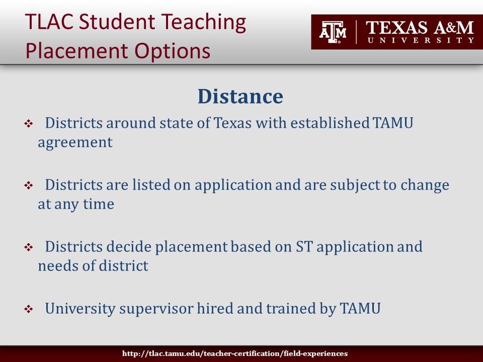 TLAC Student Teaching Placement Options Distance  Districts around state of Texas with established TAMU agreement  Districts are listed on application and are subject to change at any time  Districts decide placement based on ST application and needs of district  University supervisor hired and trained by TAMU http://tlac.tamu.edu/teacher-certification/field-experiences