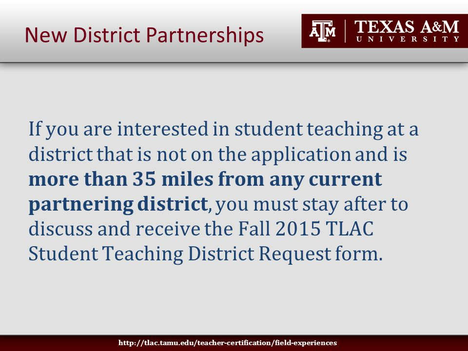 If you are interested in student teaching at a district that is not on the application and is more than 35 miles from any current partnering district, you must stay after to discuss and receive the Fall 2015 TLAC Student Teaching District Request form.