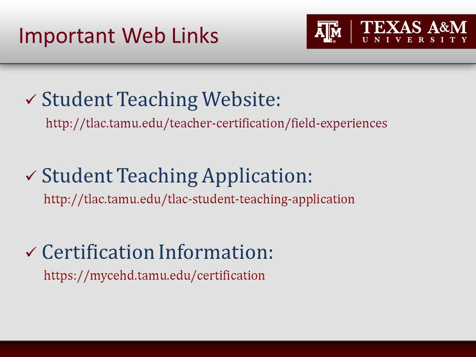 Student Teaching Website: http://tlac.tamu.edu/teacher-certification/field-experiences Student Teaching Application: http://tlac.tamu.edu/tlac-student-teaching-application Certification Information: https://mycehd.tamu.edu/certification Important Web Links