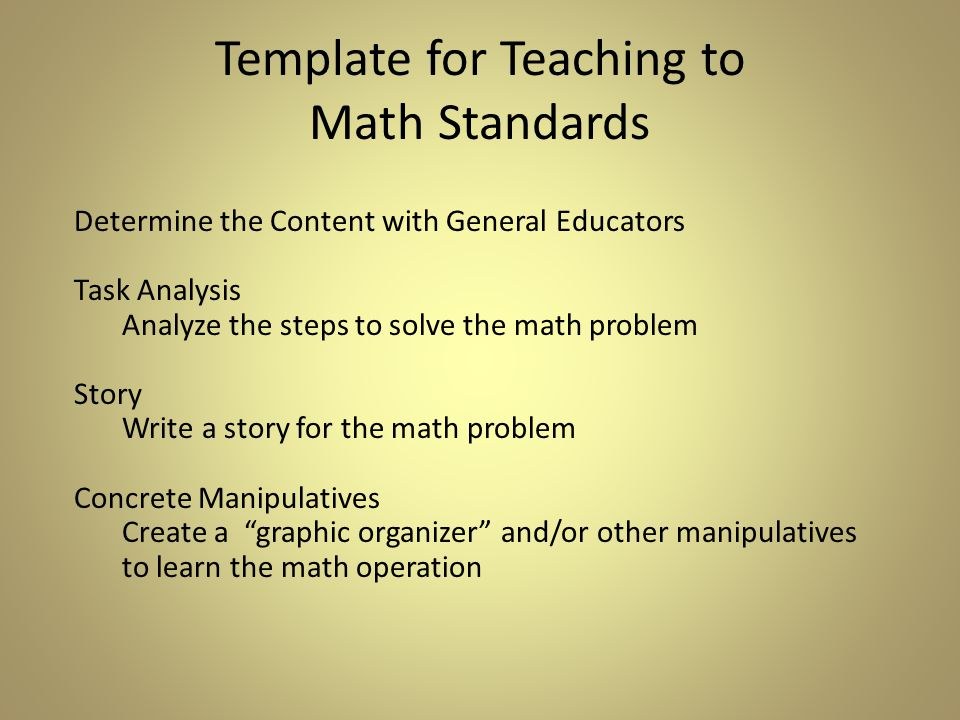 Determine the Content with General Educators Task Analysis Analyze the steps to solve the math problem Story Write a story for the math problem Concrete Manipulatives Create a graphic organizer and/or other manipulatives to learn the math operation Template for Teaching to Math Standards