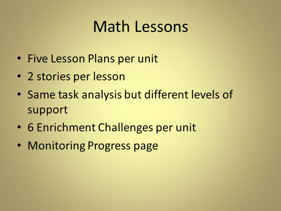 Math Lessons Five Lesson Plans per unit 2 stories per lesson Same task analysis but different levels of support 6 Enrichment Challenges per unit Monitoring Progress page