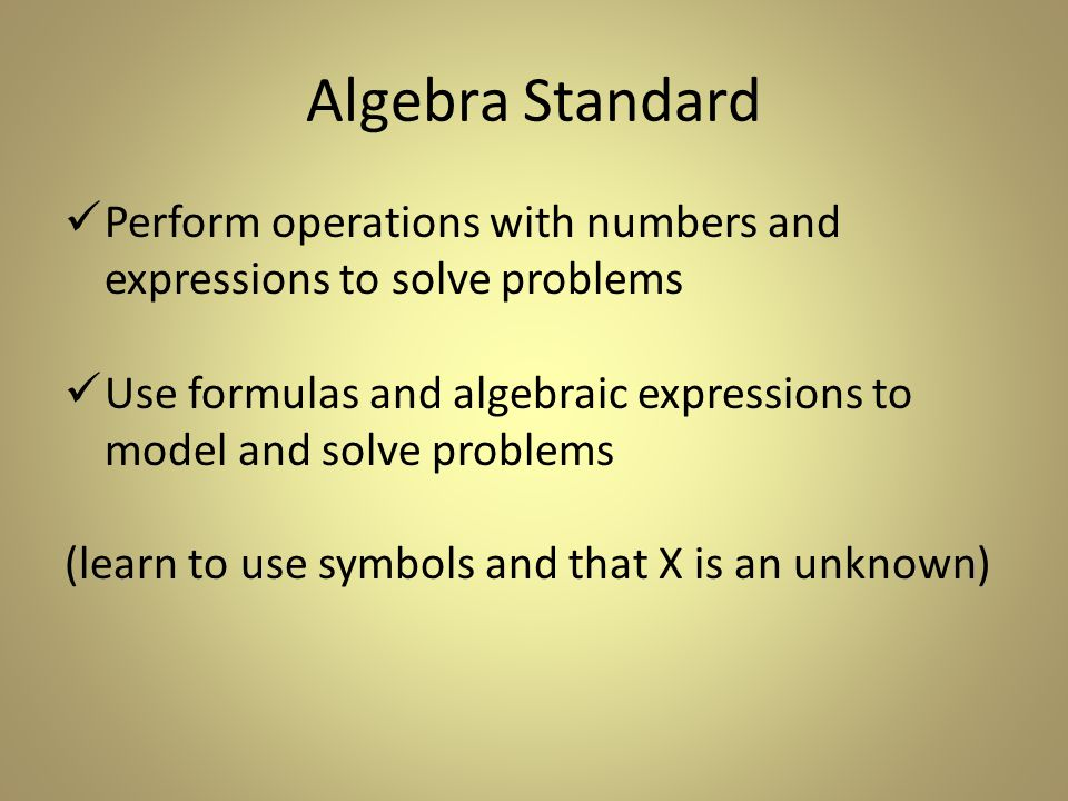 Algebra Standard Perform operations with numbers and expressions to solve problems Use formulas and algebraic expressions to model and solve problems