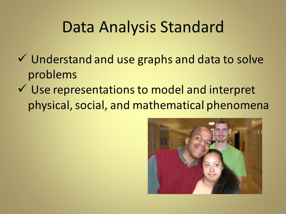 Data Analysis Standard Understand and use graphs and data to solve problems Use representations to model and interpret physical, social, and mathematical phenomena