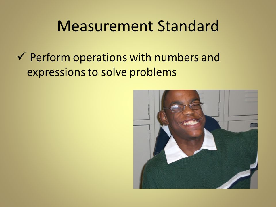 Measurement Standard Perform operations with numbers and expressions to solve problems