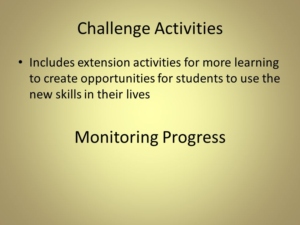 Challenge Activities Includes extension activities for more learning to create opportunities for students to use the new skills in their lives Monitoring Progress
