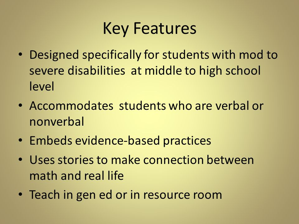 Key Features Designed specifically for students with mod to severe disabilities at middle to high school level Accommodates students who are verbal or nonverbal Embeds evidence-based practices Uses stories to make connection between math and real life Teach in gen ed or in resource room