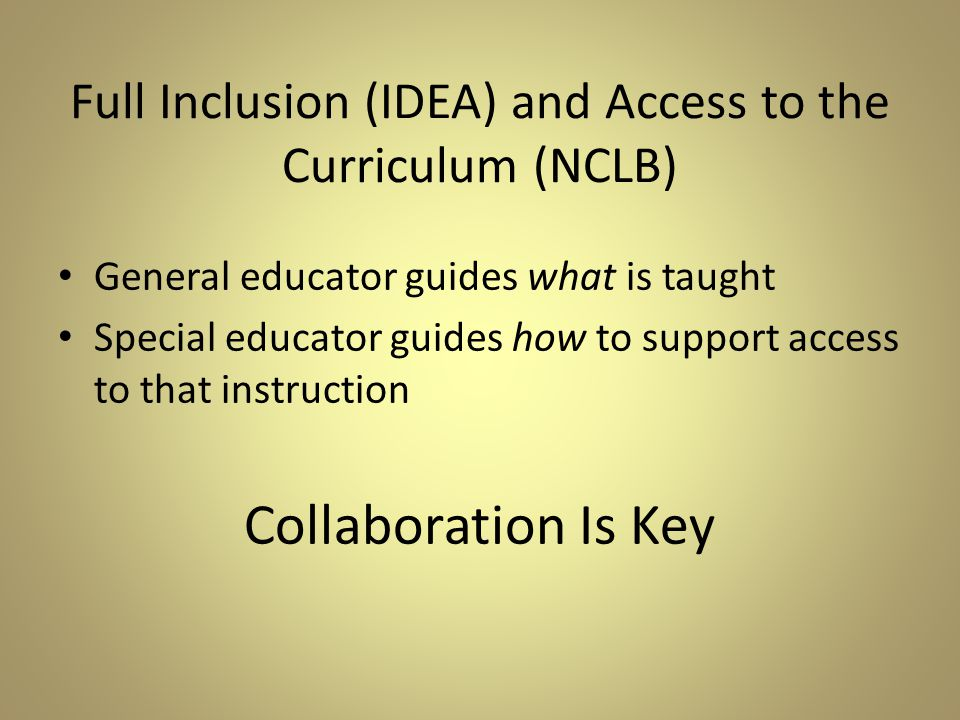 Full Inclusion (IDEA) and Access to the Curriculum (NCLB) General educator guides what is taught Special educator guides how to support access to that instruction Collaboration Is Key