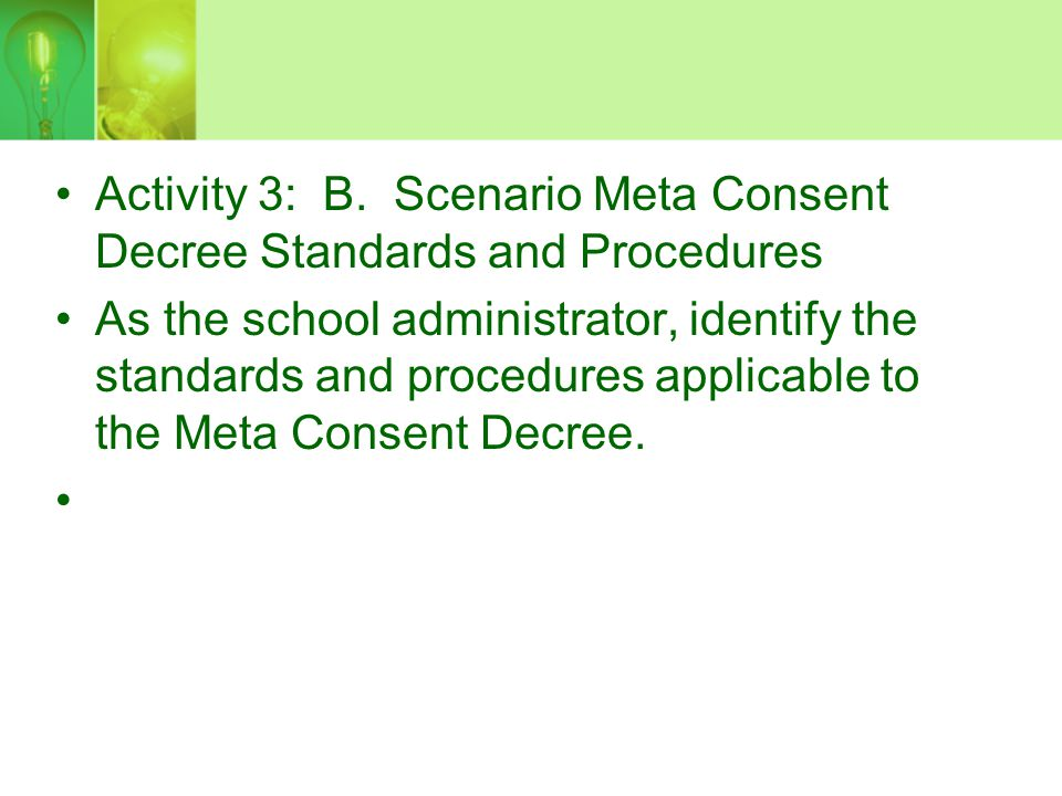 Activity 3: B. Scenario Meta Consent Decree Standards and Procedures As the school administrator, identify the standards and procedures applicable to