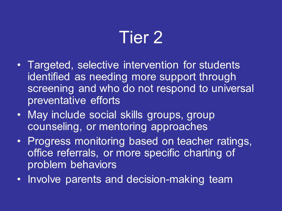 Tier 1 Clearly articulated school- wide expectations, procedures, rules, and social skills Lesson plans for teaching the school-wide plan Methods for systematically recognizing positive behaviors in students and classrooms Interventions for classes that have high office referrals, low achievement, poor attendance What social skills does the school/district/community want students to display