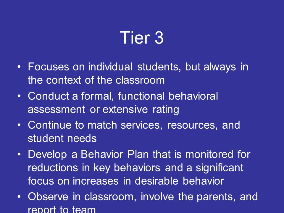 Tier 2 Targeted, selective intervention for students identified as needing more support through screening and who do not respond to universal preventative efforts May include social skills groups, group counseling, or mentoring approaches Progress monitoring based on teacher ratings, office referrals, or more specific charting of problem behaviors Involve parents and decision-making team