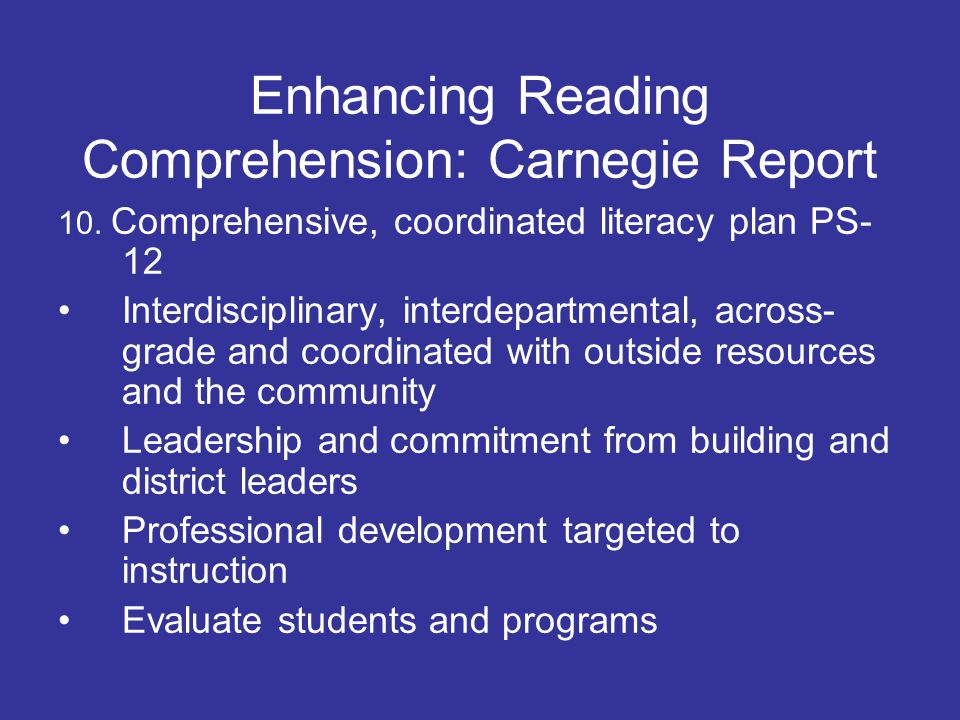 Enhancing Reading Comprehension: Carnegie Report 2.Teach comprehension in content areas language arts teachers should use literature to teach comprehension explicitly content teachers (science, history) provide explicit instruction and practice in comprehension specific to the subject area: emphasize the reading and writing practices that are specific to the content area (read and write like historians, mathematicians, scientists) use tools like graphic organizers, outlines, structured reviews embedded in content