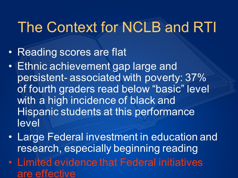 The Context for NCLB and RTI Reading scores are flat Ethnic achievement gap large and persistent- associated with poverty: 37% of fourth graders read below basic level with a high incidence of black and Hispanic students at this performance level Large Federal investment in education and research, especially beginning reading Limited evidence that Federal initiatives are effective