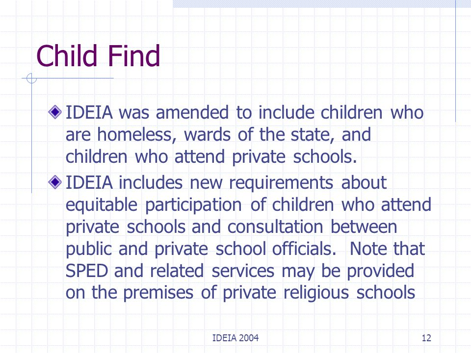 IDEIA 200412 Child Find IDEIA was amended to include children who are homeless, wards of the state, and children who attend private schools. IDEIA inc