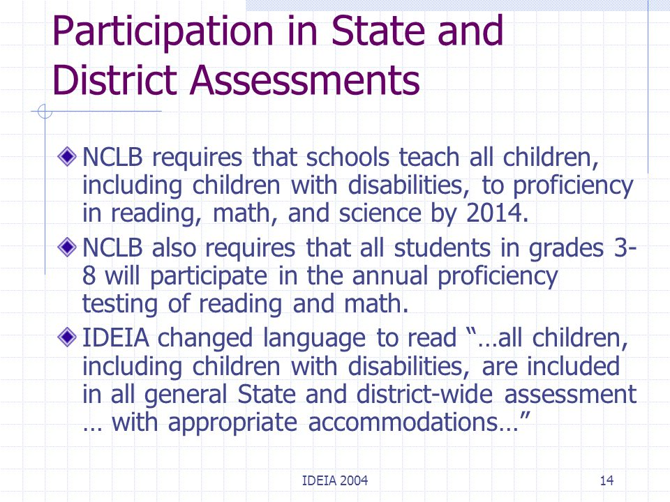 IDEIA 200414 Participation in State and District Assessments NCLB requires that schools teach all children, including children with disabilities, to p