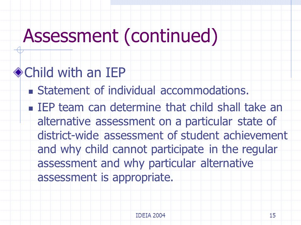 IDEIA 200415 Assessment (continued) Child with an IEP Statement of individual accommodations. IEP team can determine that child shall take an alternat