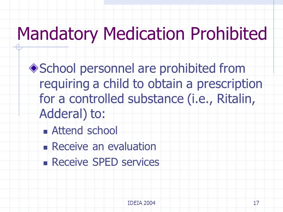 IDEIA 200417 Mandatory Medication Prohibited School personnel are prohibited from requiring a child to obtain a prescription for a controlled substanc