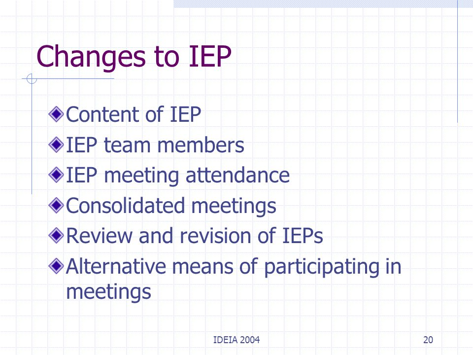 IDEIA 200420 Changes to IEP Content of IEP IEP team members IEP meeting attendance Consolidated meetings Review and revision of IEPs Alternative means