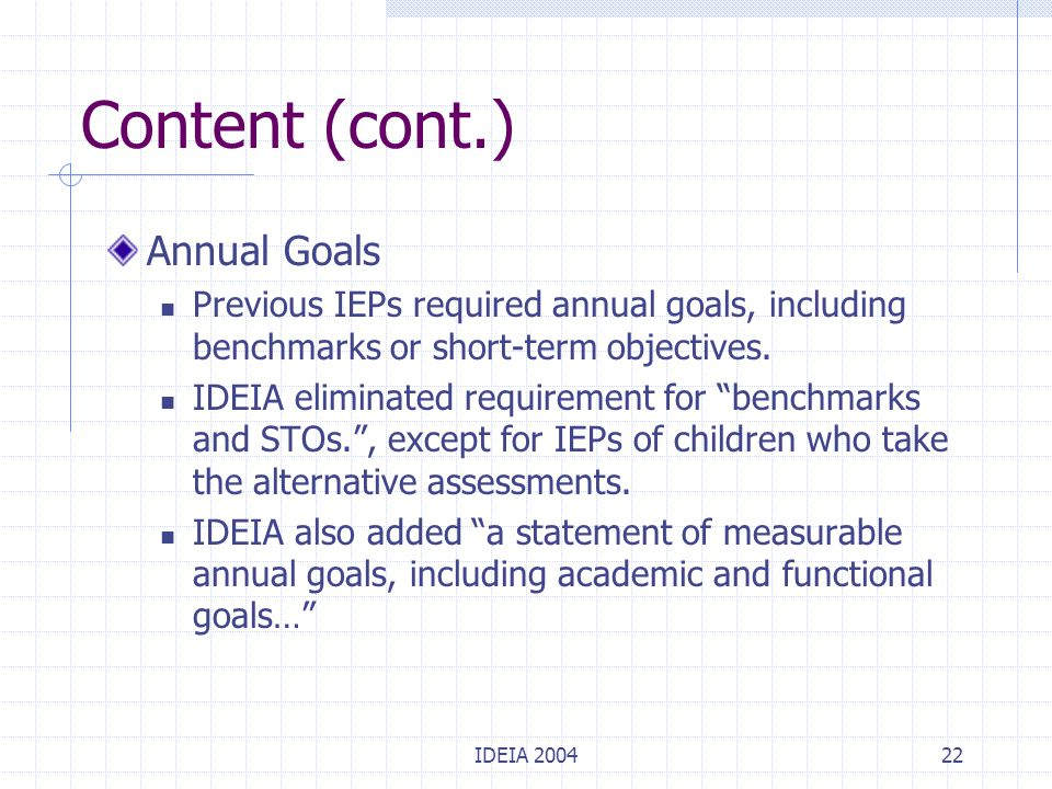 IDEIA 200422 Content (cont.) Annual Goals Previous IEPs required annual goals, including benchmarks or short-term objectives. IDEIA eliminated require