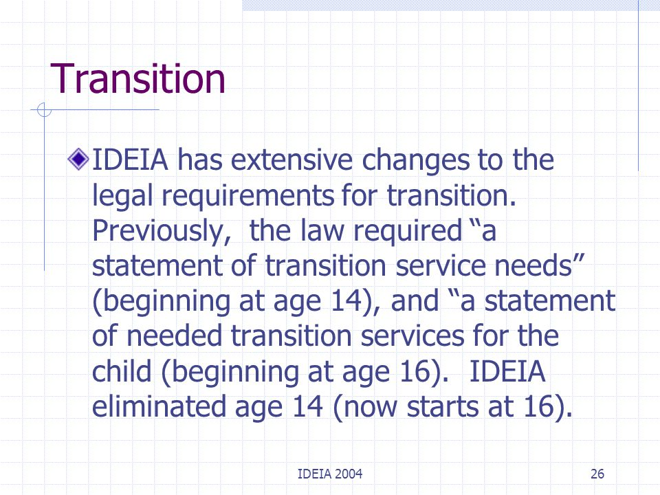 "IDEIA 200426 Transition IDEIA has extensive changes to the legal requirements for transition. Previously, the law required ""a statement of transition"