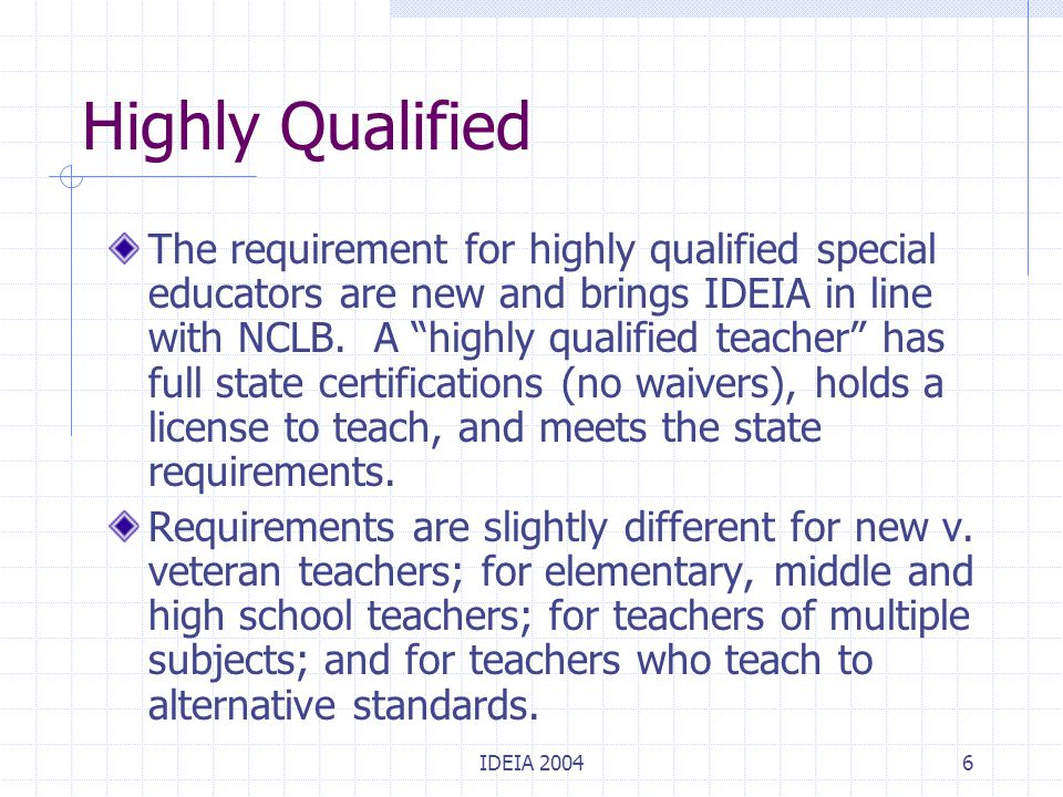 IDEIA 20047 Highly Qualified (cont.) Special educators who teach core academic subjects must meet the highly qualified teacher requirements in NCLB and must demonstrate competence in the core academic subjects they teach.