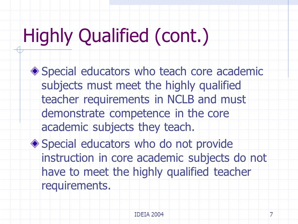IDEIA 20047 Highly Qualified (cont.) Special educators who teach core academic subjects must meet the highly qualified teacher requirements in NCLB an