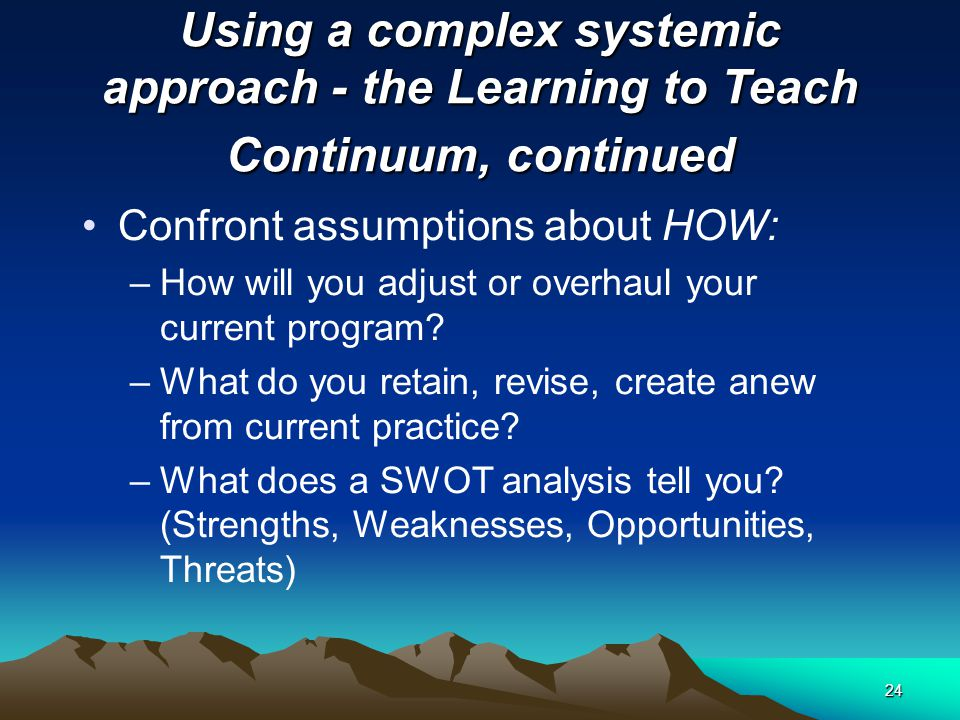 23 Using a complex systemic approach - the Learning to Teach Continuum, continued Confront assumptions about TIME, PERSONNEL and FINANCIAL RESOURCES –What opportunities does the subject matter program provide.