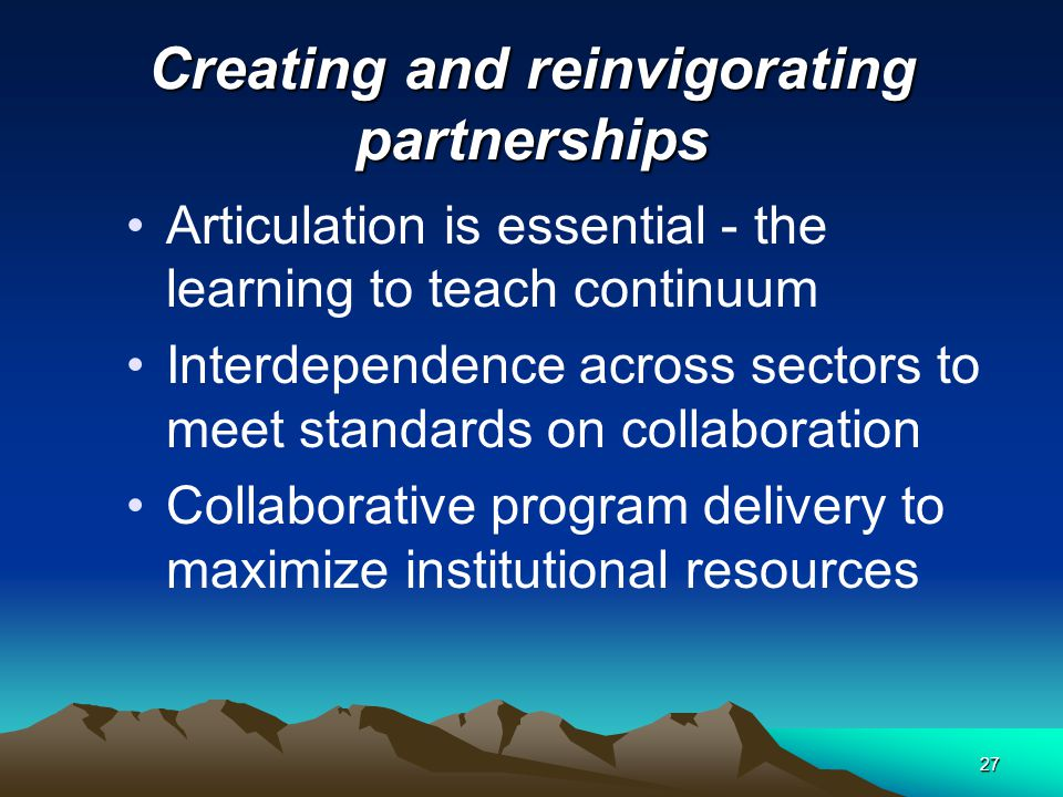 26 Redefining and renewing faculty and staff roles –Working across departments and schools and sectors –Integrating fieldwork and coursework –Collaboration with K- 12 schools –Advising and support of candidates