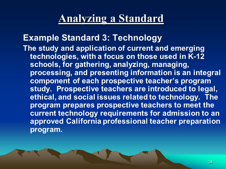 33 Organization of the Standards Organization consistent with SB 2042 teacher preparation standards Standards common to all programs developed for consistent program quality.