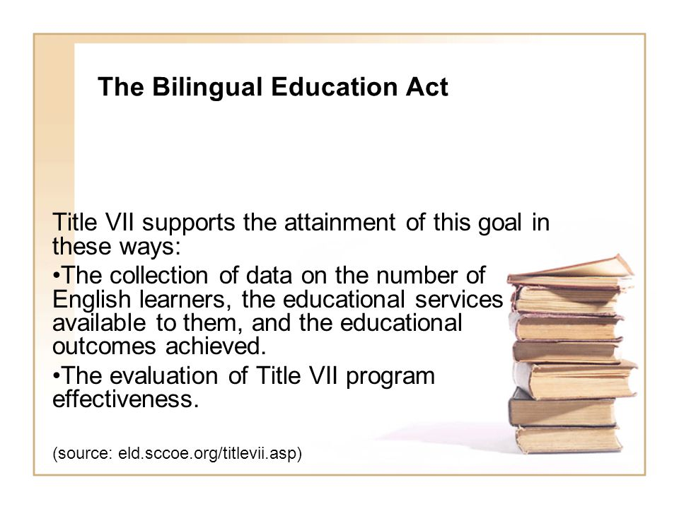 The Bilingual Education Act Title VII supports the attainment of this goal in these ways: The collection of data on the number of English learners, the educational services available to them, and the educational outcomes achieved.