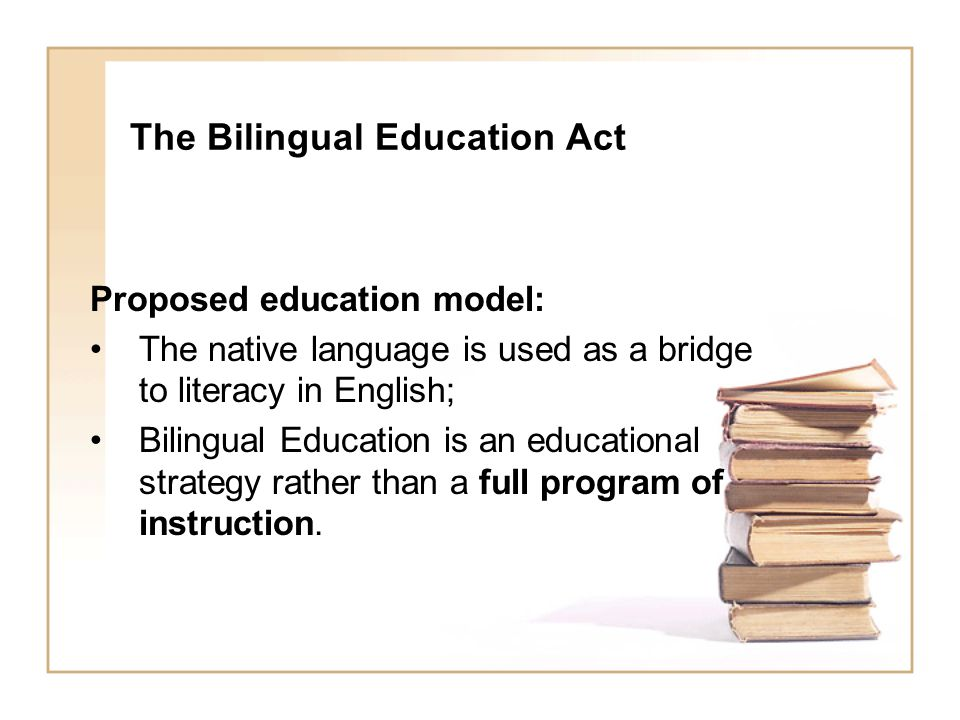 The Bilingual Education Act Proposed education model: The native language is used as a bridge to literacy in English; Bilingual Education is an educational strategy rather than a full program of instruction.