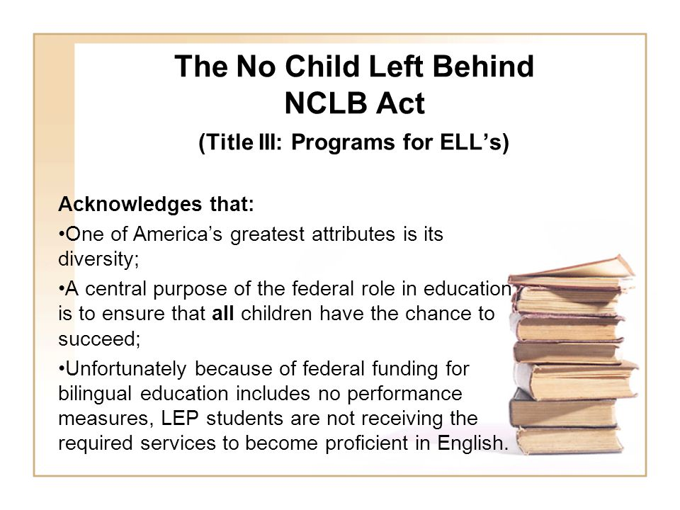 The No Child Left Behind NCLB Act (Title III: Programs for ELL's) Acknowledges that: One of America's greatest attributes is its diversity; A central purpose of the federal role in education is to ensure that all children have the chance to succeed; Unfortunately because of federal funding for bilingual education includes no performance measures, LEP students are not receiving the required services to become proficient in English.