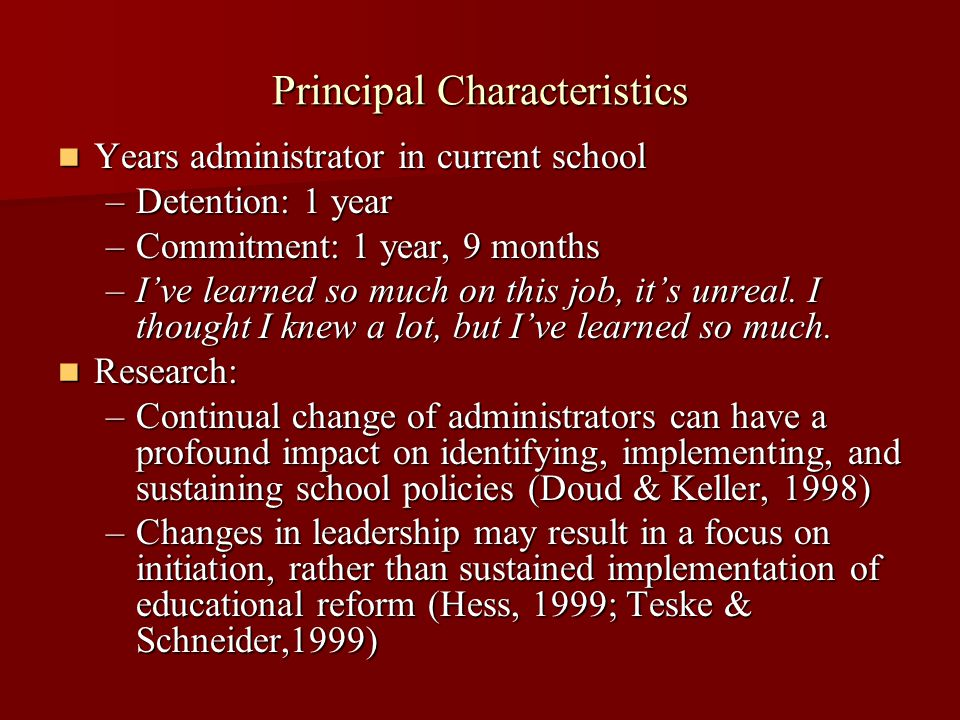 Principal Characteristics Years administrator in current school Years administrator in current school –Detention: 1 year –Commitment: 1 year, 9 months –I've learned so much on this job, it's unreal.