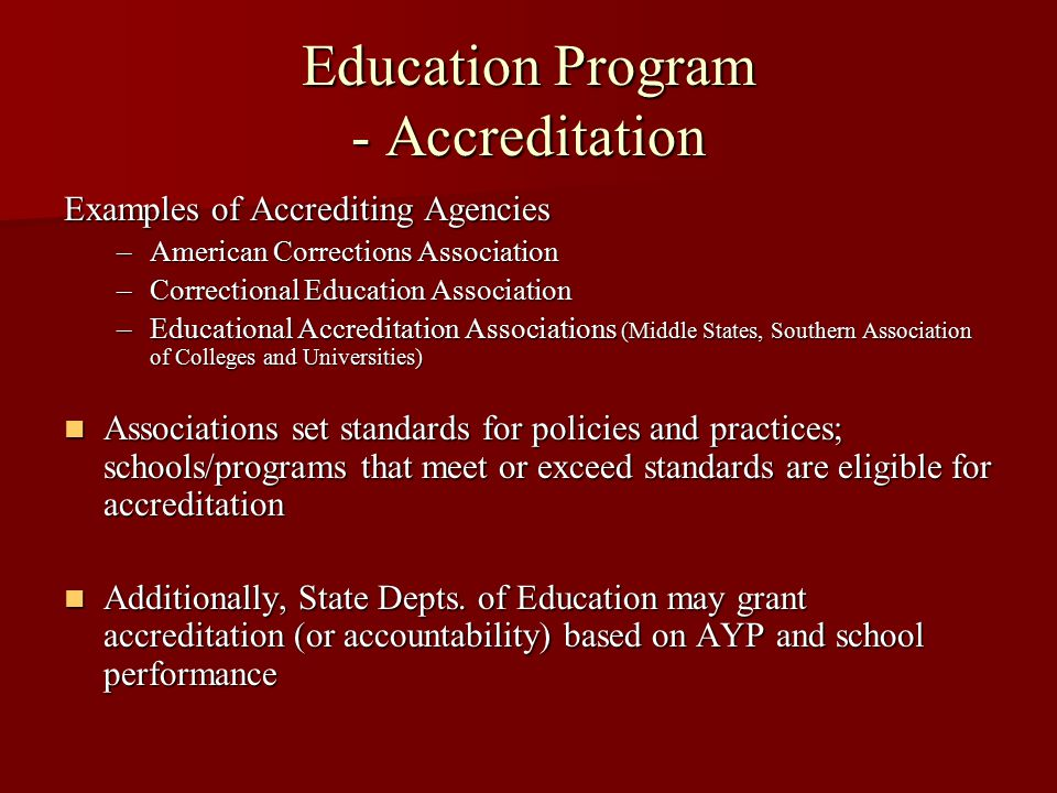 Education Program - Accreditation Examples of Accrediting Agencies –American Corrections Association –Correctional Education Association –Educational Accreditation Associations (Middle States, Southern Association of Colleges and Universities) Associations set standards for policies and practices; schools/programs that meet or exceed standards are eligible for accreditation Associations set standards for policies and practices; schools/programs that meet or exceed standards are eligible for accreditation Additionally, State Depts.