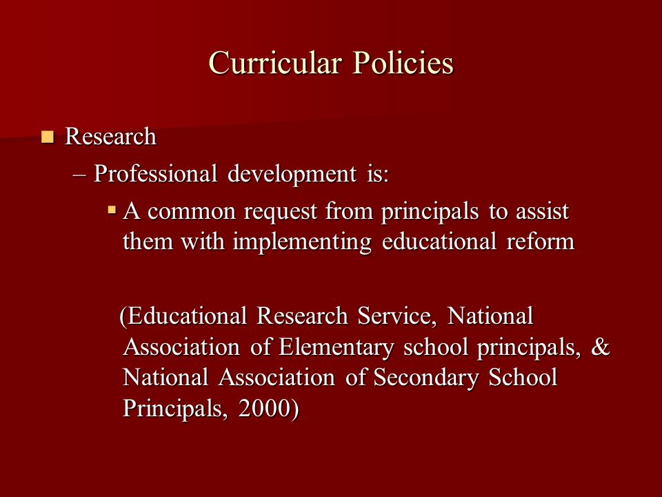 Curricular Policies Research Research –Professional development is:  A common request from principals to assist them with implementing educational reform (Educational Research Service, National Association of Elementary school principals, & National Association of Secondary School Principals, 2000) (Educational Research Service, National Association of Elementary school principals, & National Association of Secondary School Principals, 2000)