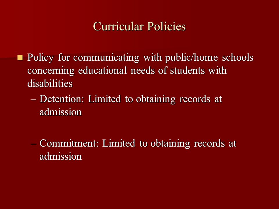 Curricular Policies Policy for communicating with public/home schools concerning educational needs of students with disabilities Policy for communicating with public/home schools concerning educational needs of students with disabilities –Detention: Limited to obtaining records at admission –Commitment: Limited to obtaining records at admission