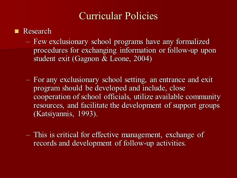 Curricular Policies Research Research –Few exclusionary school programs have any formalized procedures for exchanging information or follow-up upon student exit (Gagnon & Leone, 2004) –For any exclusionary school setting, an entrance and exit program should be developed and include, close cooperation of school officials, utilize available community resources, and facilitate the development of support groups (Katsiyannis, 1993).