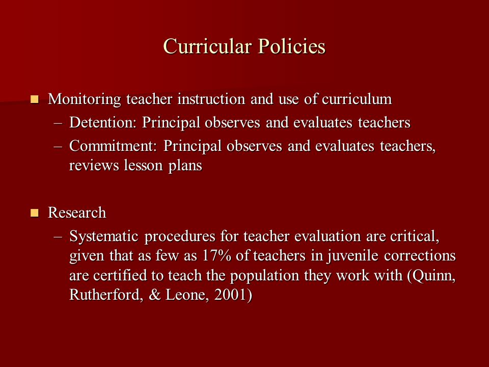 Curricular Policies Monitoring teacher instruction and use of curriculum Monitoring teacher instruction and use of curriculum –Detention: Principal observes and evaluates teachers –Commitment: Principal observes and evaluates teachers, reviews lesson plans Research Research –Systematic procedures for teacher evaluation are critical, given that as few as 17% of teachers in juvenile corrections are certified to teach the population they work with (Quinn, Rutherford, & Leone, 2001)