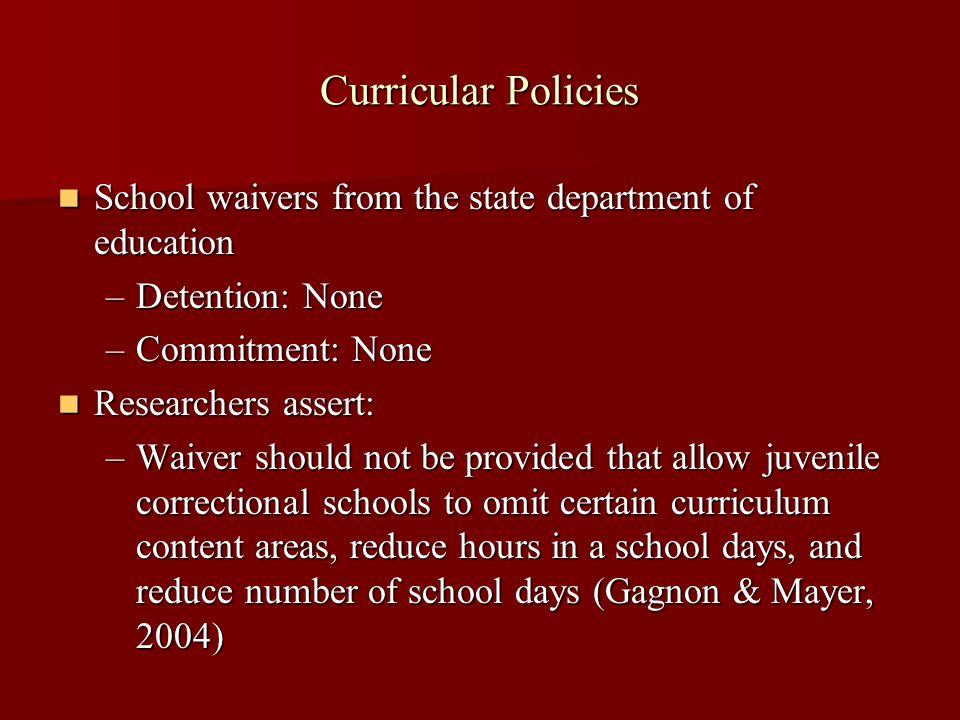 Curricular Policies School waivers from the state department of education School waivers from the state department of education –Detention: None –Commitment: None Researchers assert: Researchers assert: –Waiver should not be provided that allow juvenile correctional schools to omit certain curriculum content areas, reduce hours in a school days, and reduce number of school days (Gagnon & Mayer, 2004)