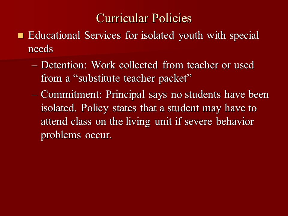 Curricular Policies Educational Services for isolated youth with special needs Educational Services for isolated youth with special needs –Detention: Work collected from teacher or used from a substitute teacher packet –Commitment: Principal says no students have been isolated.