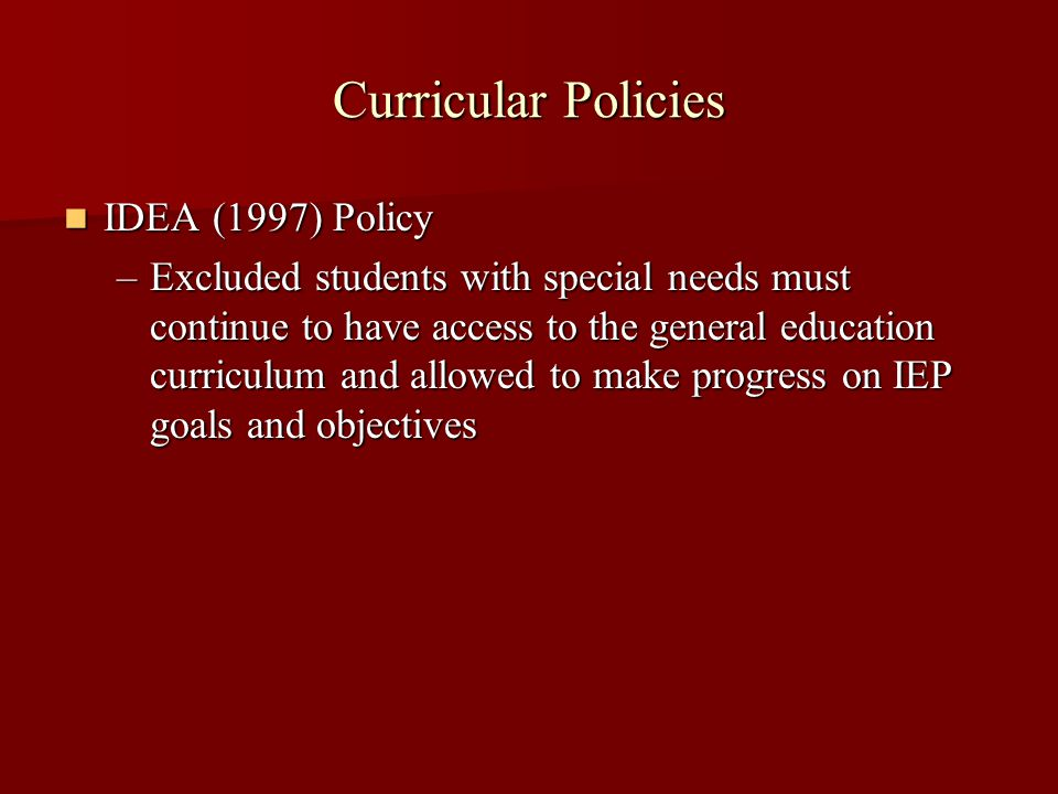 Curricular Policies IDEA (1997) Policy IDEA (1997) Policy –Excluded students with special needs must continue to have access to the general education curriculum and allowed to make progress on IEP goals and objectives