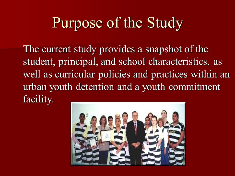 Purpose of the Study The current study provides a snapshot of the student, principal, and school characteristics, as well as curricular policies and practices within an urban youth detention and a youth commitment facility.