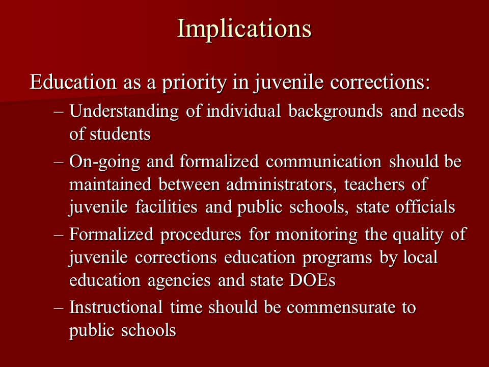 Implications Education as a priority in juvenile corrections: –Understanding of individual backgrounds and needs of students –On-going and formalized communication should be maintained between administrators, teachers of juvenile facilities and public schools, state officials –Formalized procedures for monitoring the quality of juvenile corrections education programs by local education agencies and state DOEs –Instructional time should be commensurate to public schools