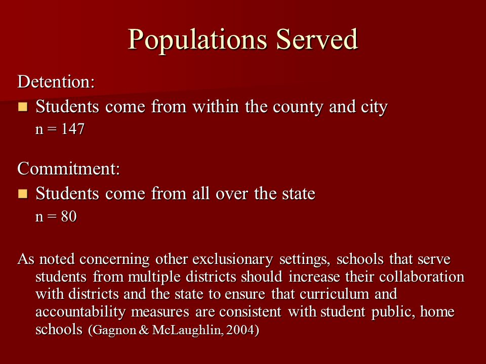 Populations Served Detention: Students come from within the county and city Students come from within the county and city n = 147 Commitment: Students come from all over the state Students come from all over the state n = 80 As noted concerning other exclusionary settings, schools that serve students from multiple districts should increase their collaboration with districts and the state to ensure that curriculum and accountability measures are consistent with student public, home schools (Gagnon & McLaughlin, 2004)